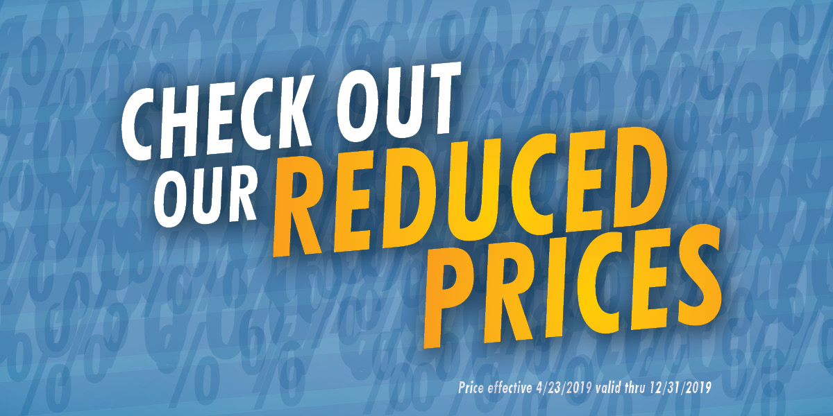 Front Banner - Check out our reduced prices. Price effective 4/23/2019 valid thru 12/31/2019